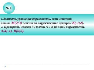 № 2. 1.Записать уравнение окружности, если известно, что т. М(2;3) лежит на о