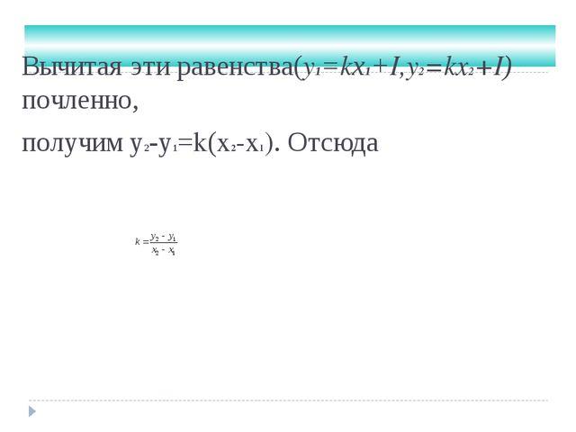 Вычитая эти равенства(y1=kх1+I,y2=kx2+I) почленно, получим у2-у1=k(x2-x1). От...