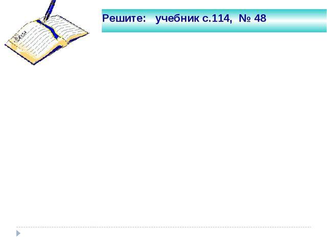 Решите: учебник с.114, № 48