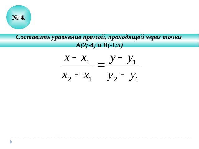 № 4. Составить уравнение прямой, проходящей через точки А(2;-4) и В(-1;5)