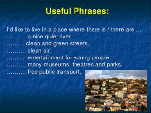 Useful Phrases: I'd like to live in a place where there is / there are … ………