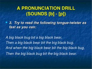 A PRONUNCIATION DRILL (SOUNDS [b] - [p]) 3. Try to read the following tongue-