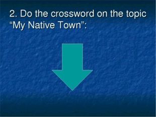 "2. Do the crossword on the topic ""My Native Town"":"