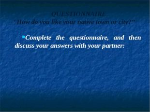 "QUESTIONNAIRE ""How do you like your native town or city?"" Complete the questi"