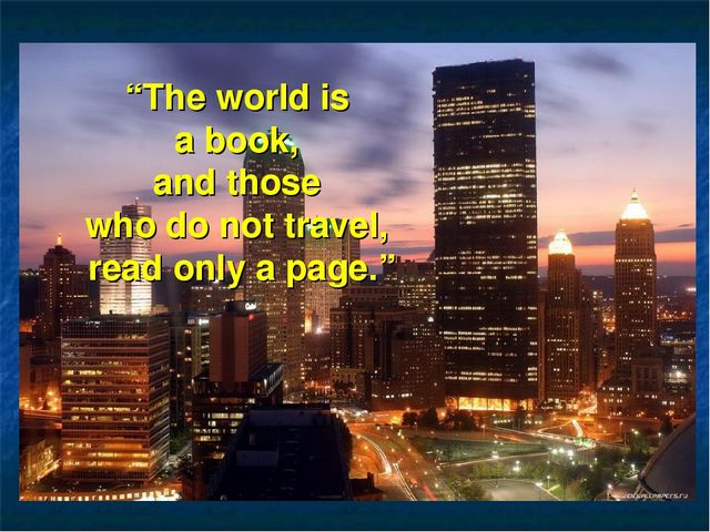 """The world is a book, and those who do not travel, read only a page."""
