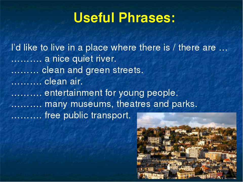 Useful Phrases: I'd like to live in a place where there is / there are … ………...