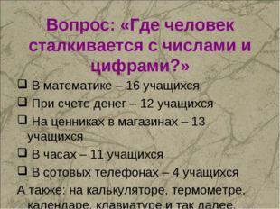 Вопрос: «Где человек сталкивается с числами и цифрами?» В математике – 16 уча