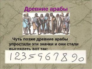 Древние арабы Чуть позже древние арабы упростили эти значки и они стали выгля