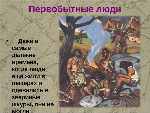 Первобытные люди Даже в самые далёкие времена, когда люди ещё жили в пещерах...