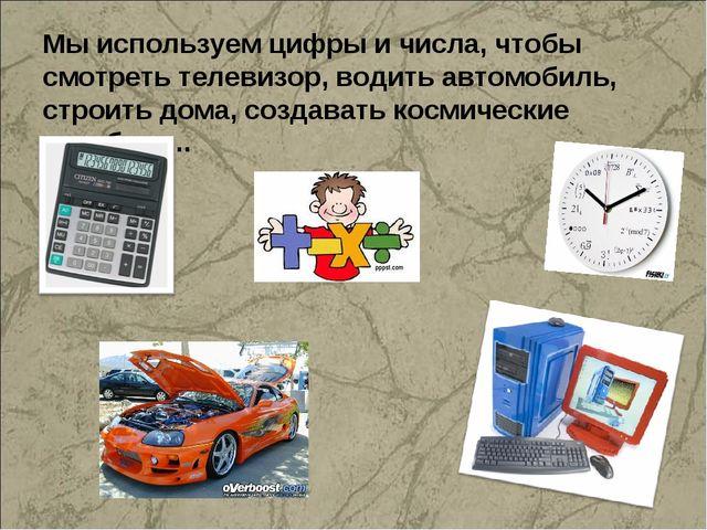 Мы используем цифры и числа, чтобы смотреть телевизор, водить автомобиль, стр...
