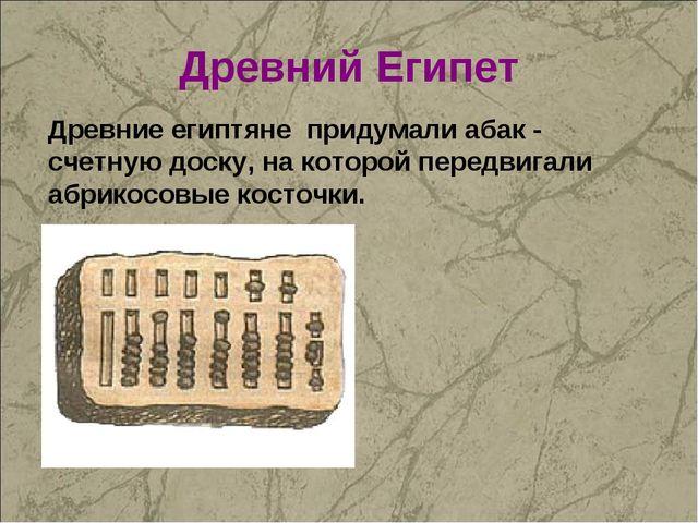 Древний Египет Древние египтяне придумали абак - счетную доску, на которой пе...