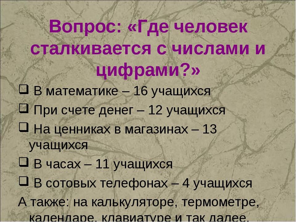 Вопрос: «Где человек сталкивается с числами и цифрами?» В математике – 16 уча...