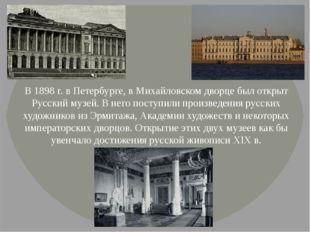 В 1898 г. в Петербурге, в Михайловском дворце был открыт Русский музей. В нег