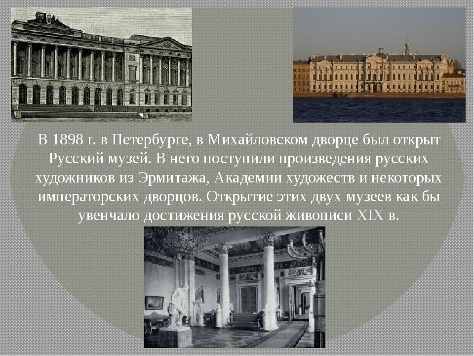 В 1898 г. в Петербурге, в Михайловском дворце был открыт Русский музей. В нег...