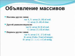Объявление массивов Массивы других типов: var X, Y: array [1..10] of real; C: