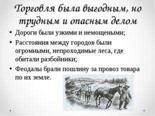 Торговля была выгодным, но трудным и опасным делом Дороги были узкими и немощ