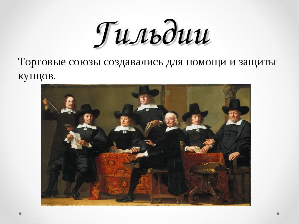 Гильдии Торговые союзы создавались для помощи и защиты купцов.