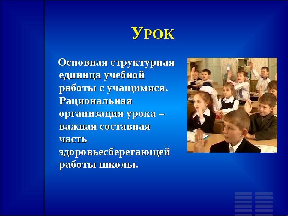УРОК Основная структурная единица учебной работы с учащимися. Рациональная ор...