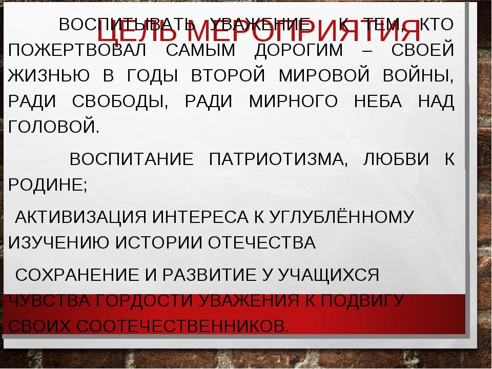 ЦЕЛЬ МЕРОПРИЯТИЯ ВОСПИТЫВАТЬ УВАЖЕНИЕ К ТЕМ, КТО ПОЖЕРТВОВАЛ САМЫМ ДОРОГИМ –...