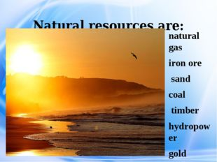 Natural resources are: natural gas iron ore sand coal timber hydropower gold