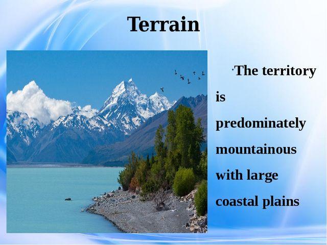Terrain The territory is predominately mountainous with large coastal plains