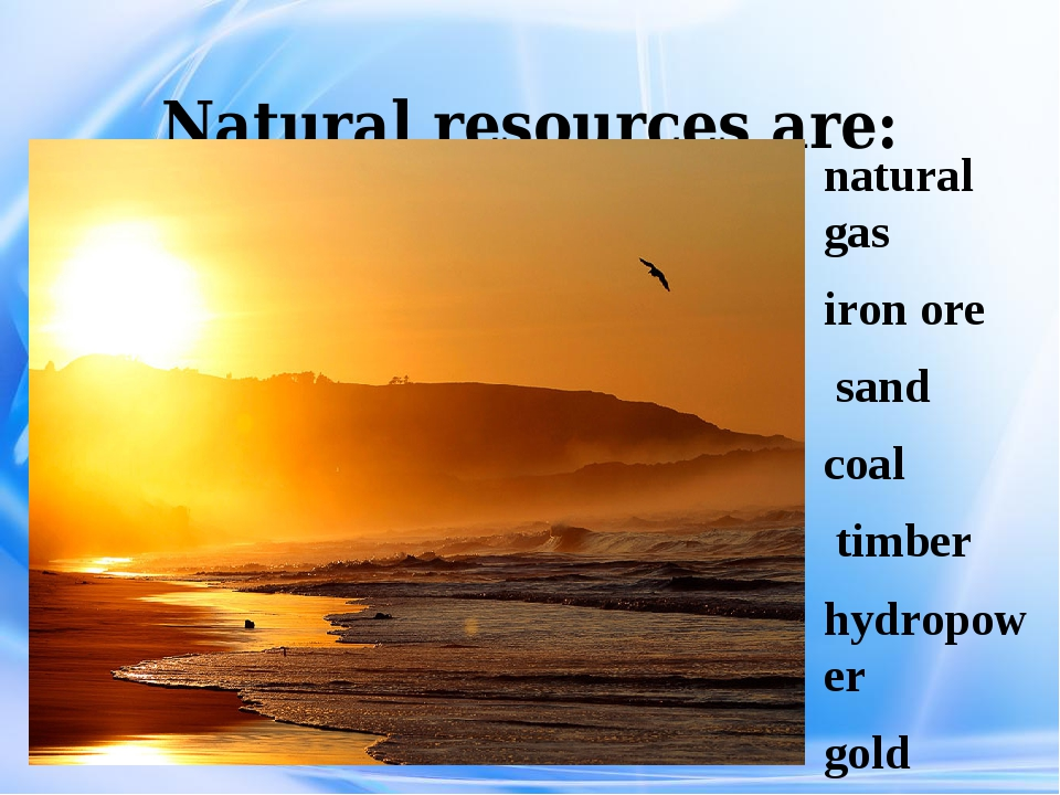 Natural resources are: natural gas iron ore sand coal timber hydropower gold...