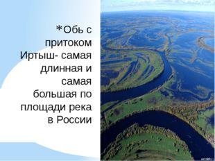 Обь с притоком Иртыш- самая длинная и самая большая по площади река в России