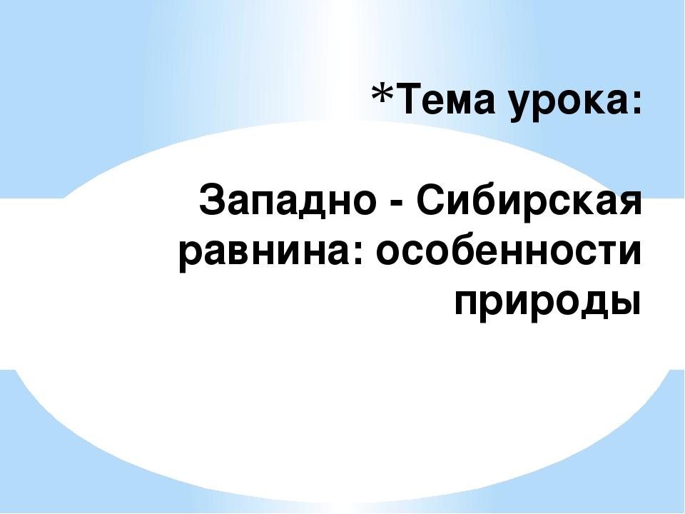 Тема урока: Западно - Сибирская равнина: особенности природы