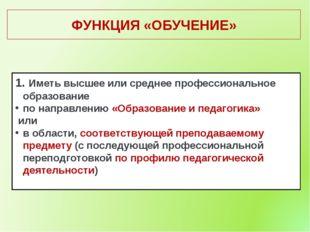 ФУНКЦИЯ «ОБУЧЕНИЕ» Иметь высшее или среднее профессиональное образование по н