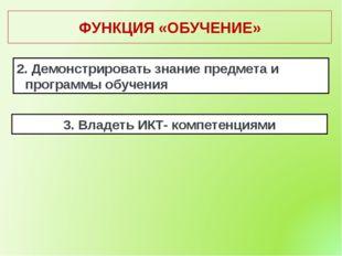 ФУНКЦИЯ «ОБУЧЕНИЕ» 2. Демонстрировать знание предмета и программы обучения 3.