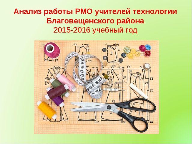 Анализ работы РМО учителей технологии Благовещенского района 2015-2016 учебны...