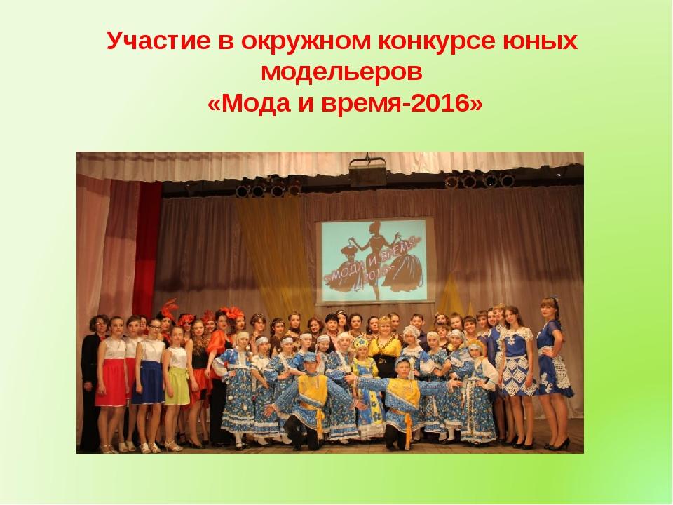 Участие в окружном конкурсе юных модельеров «Мода и время-2016»