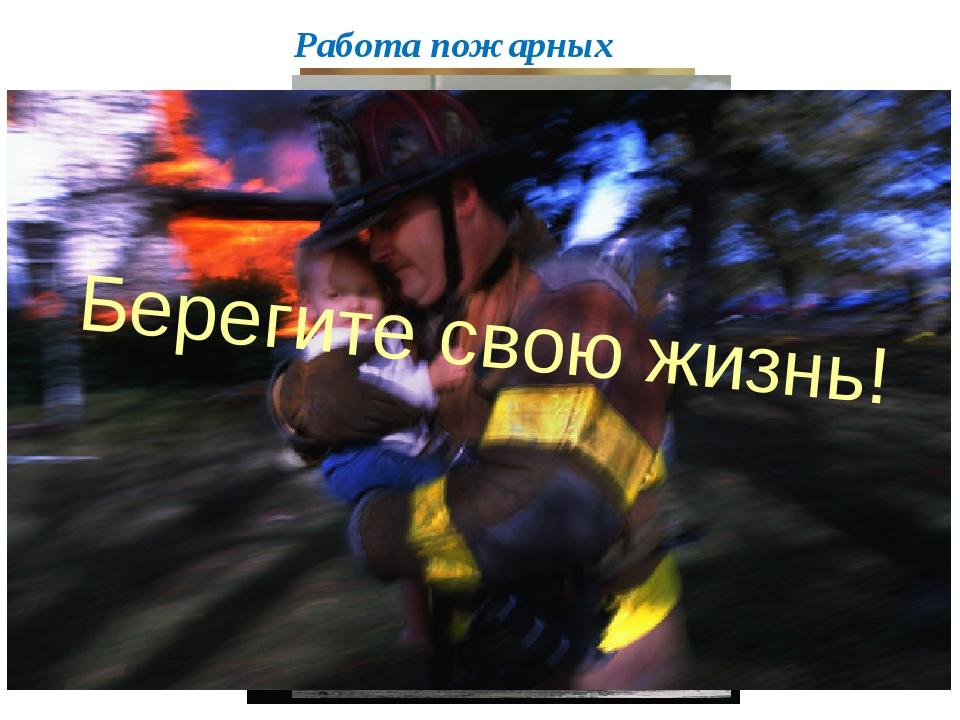 Работа пожарных Берегите свою жизнь!