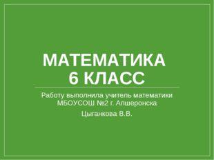 МАТЕМАТИКА 6 КЛАСС Работу выполнила учитель математики МБОУСОШ №2 г. Апшеронс