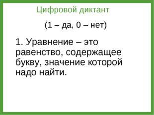 1. Уравнение – это равенство, содержащее букву, значение которой надо найти.