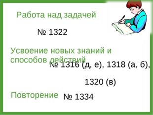 Работа над задачей № 1322 Повторение № 1316 (д, е), 1318 (а, б), 1320 (в) Усв