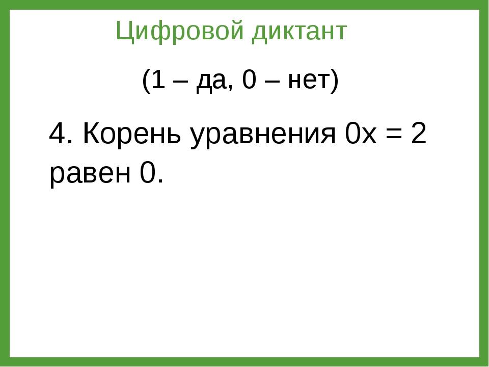4. Корень уравнения 0х = 2 равен 0. Цифровой диктант (1 – да, 0 – нет)