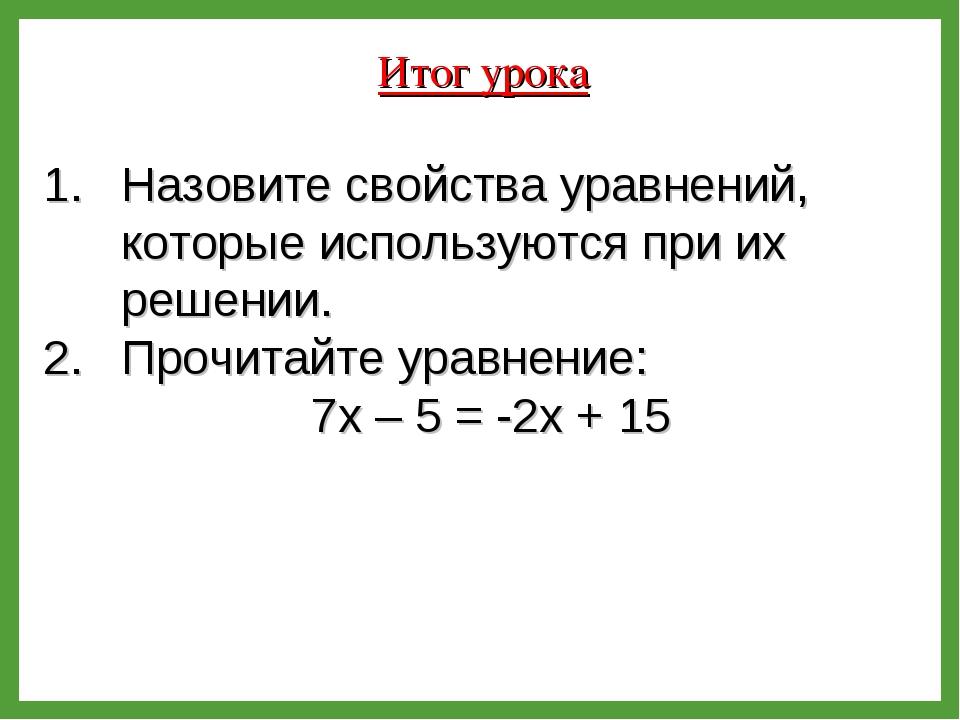Итог урока Назовите свойства уравнений, которые используются при их решении....