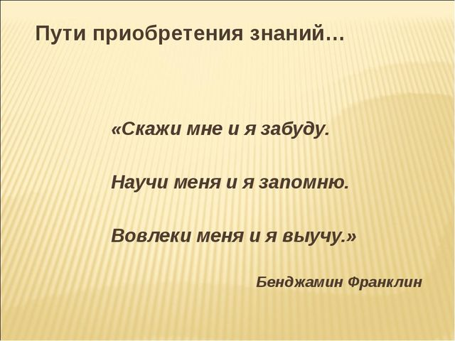 Пути приобретения знаний… «Скажи мне и я забуду. Научи меня и я запомню. Вовл...