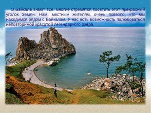 О Байкале знают все, многие стремятся посетить этот прекрасный уголок Земли.