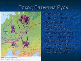 Поход Батыя на Русь В 1235 г. на курултае (съезде) монгольских феодалов в Кар