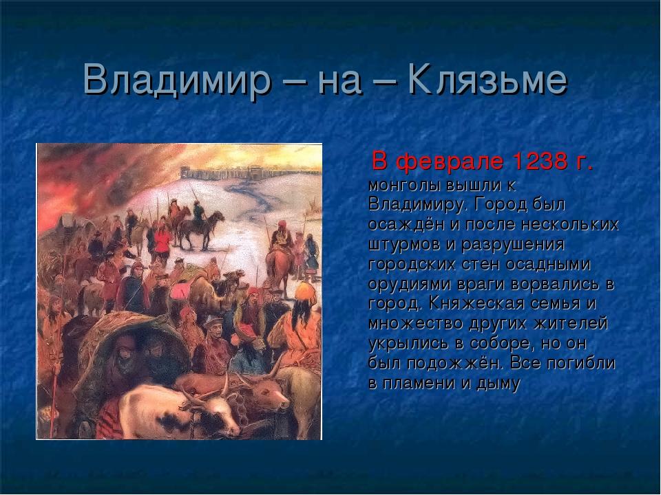 Владимир – на – Клязьме В феврале 1238 г. монголы вышли к Владимиру. Город бы...