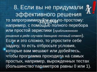 8. Если вы не придумали эффективного решения задачи то запрограммируйте его п
