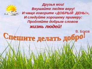 Друзья мои! Внушайте людям веру! И чаще говорите «ДОБРЫЙ ДЕНЬ!», И следуйте х