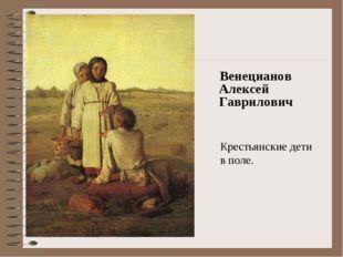 Венецианов Алексей Гаврилович Крестьянские дети в поле. Электронное пособие