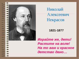 Николай Алексеевич Некрасов 1821-1877 Играйте же, дети! Растите на воле! На т