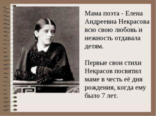 Мама поэта - Елена Андреевна Некрасова всю свою любовь и нежность отдавала д