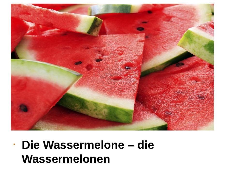 Die Wassermelone – die Wassermelonen