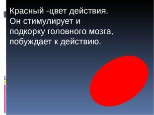 Красный -цвет действия. Он стимулирует и подкорку головного мозга, побуждает