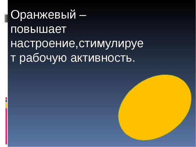 Оранжевый – повышает настроение,стимулирует рабочую активность.